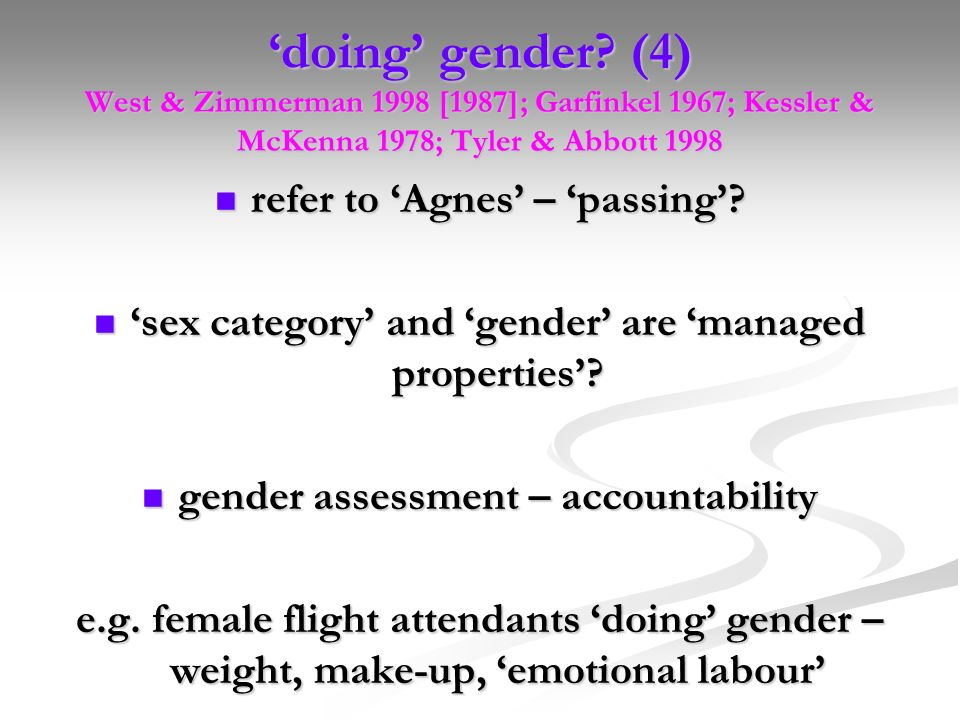 'doing' gender (4) West & Zimmerman 1998 [1987]; Garfinkel 1967; Kessler & McKenna 1978; Tyler & Abbott 1998
